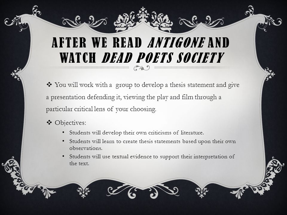 AFTER WE READ ANTIGONE AND WATCH DEAD POETS SOCIETY  You will work with a group to develop a thesis statement and give a presentation defending it, viewing the play and film through a particular critical lens of your choosing.