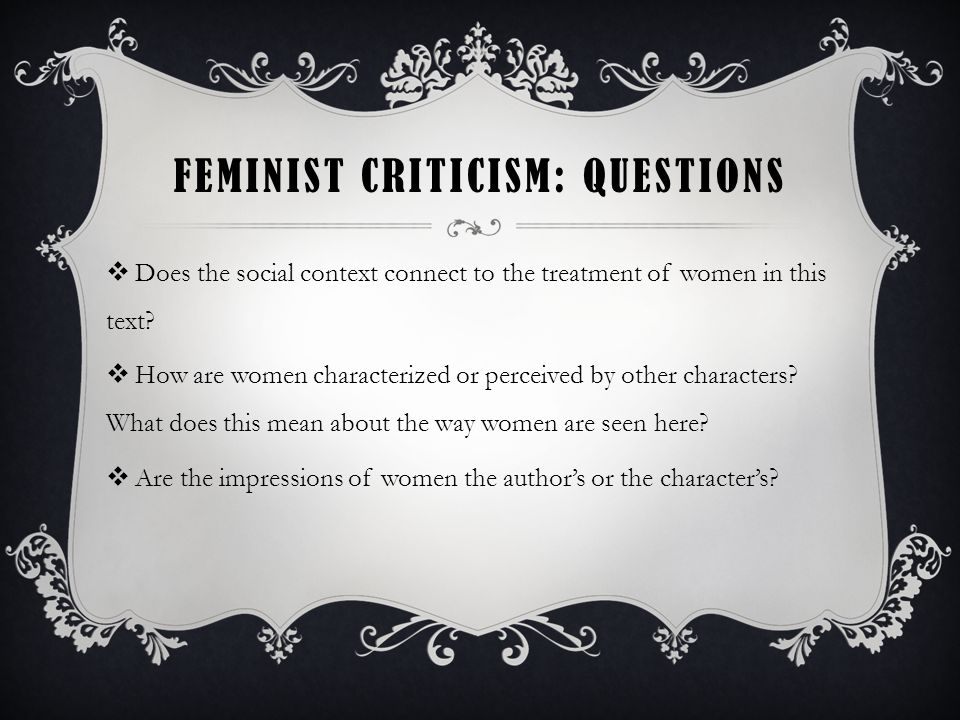 FEMINIST CRITICISM: QUESTIONS  Does the social context connect to the treatment of women in this text.