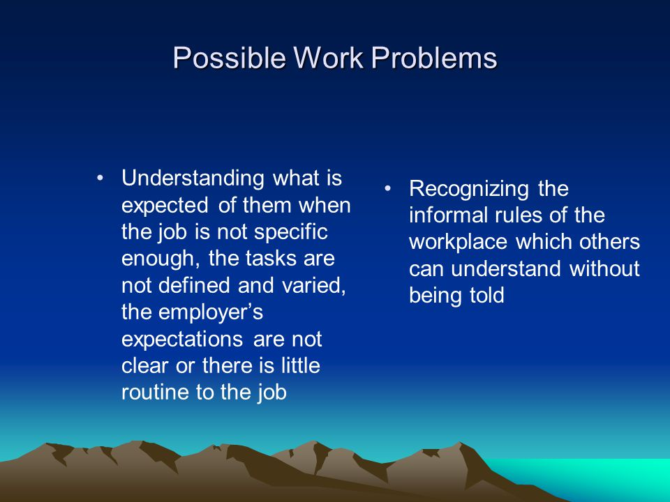 Possible Problems (cont.) Working as a team..cannot offer recognize humor, hints, ironies seeking help in appropriate ways…having difficulty assessing the best times and methods to use Recognizing that co- workers might find their behavior intrusive or odd coping with unexpected changes at work…their consequent anxiety may make them less competent and more demanding