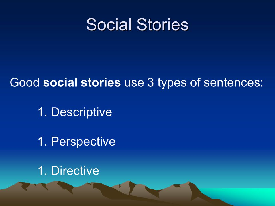 0-1 Directive _______________ 2-5 Descriptive, Perspective or Affirmative Sentences Social Story Ratio The basic social story ratio defines the proportion of sentences used in a story.