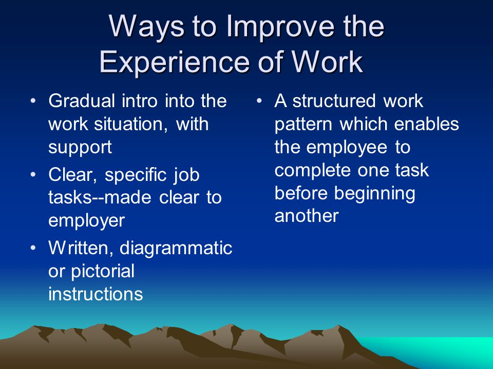 Improving (cont.) Clear line of management and an informed supervisor, or mentor who can be available to give advice Checklists and timetables for work to be done Initial close supervision Explicit rules of behavior and advice about unwritten rules in the workplace Consistency from colleagues