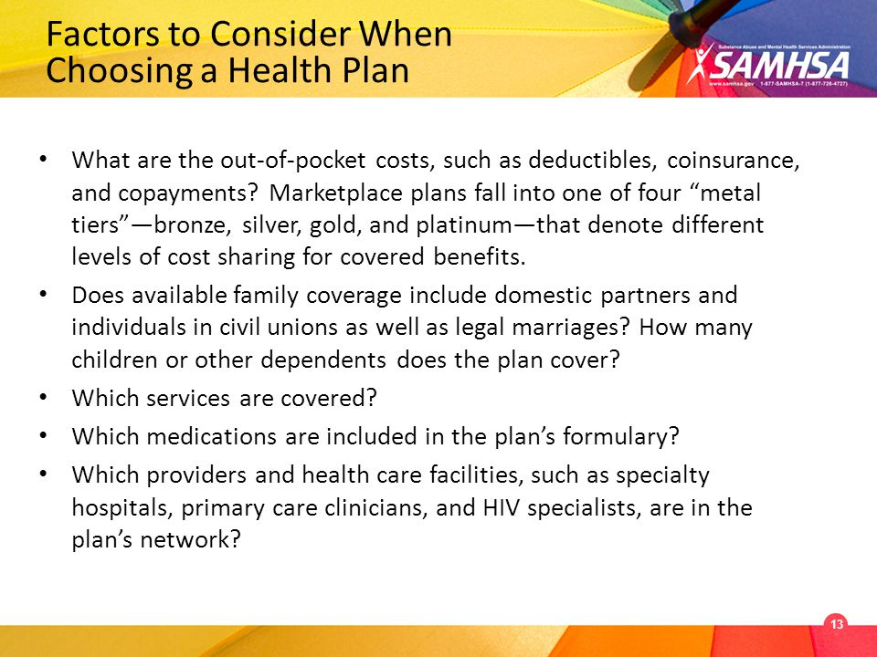 Factors to Consider When Choosing a Health Plan What are the out-of-pocket costs, such as deductibles, coinsurance, and copayments.