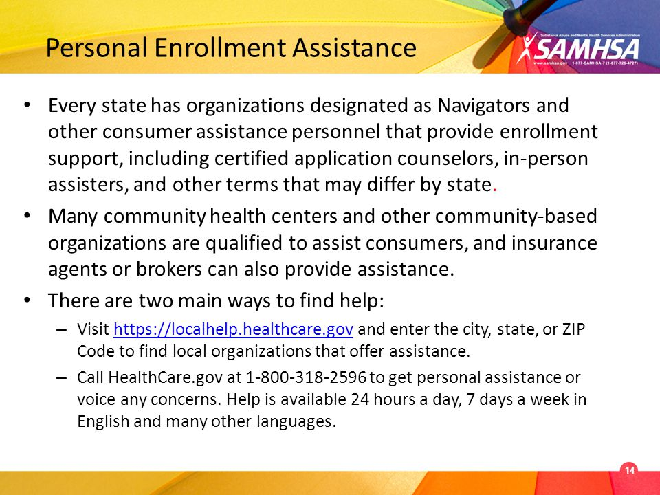 Personal Enrollment Assistance Every state has organizations designated as Navigators and other consumer assistance personnel that provide enrollment support, including certified application counselors, in-person assisters, and other terms that may differ by state.