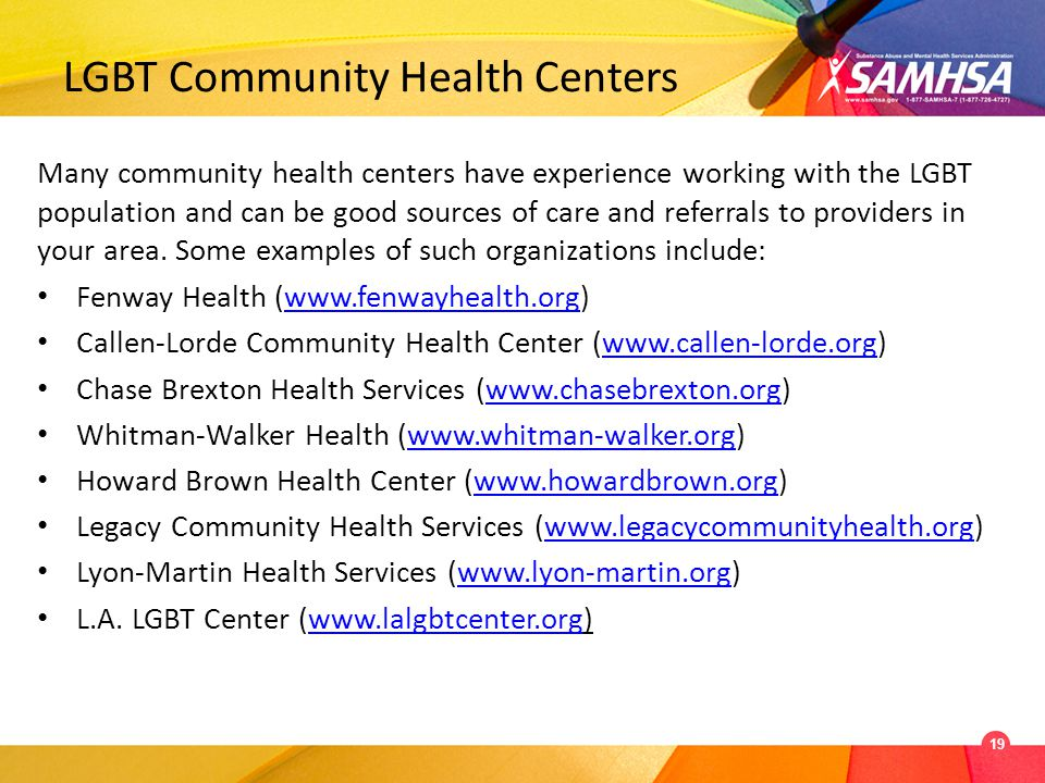 LGBT Community Health Centers Many community health centers have experience working with the LGBT population and can be good sources of care and referrals to providers in your area.