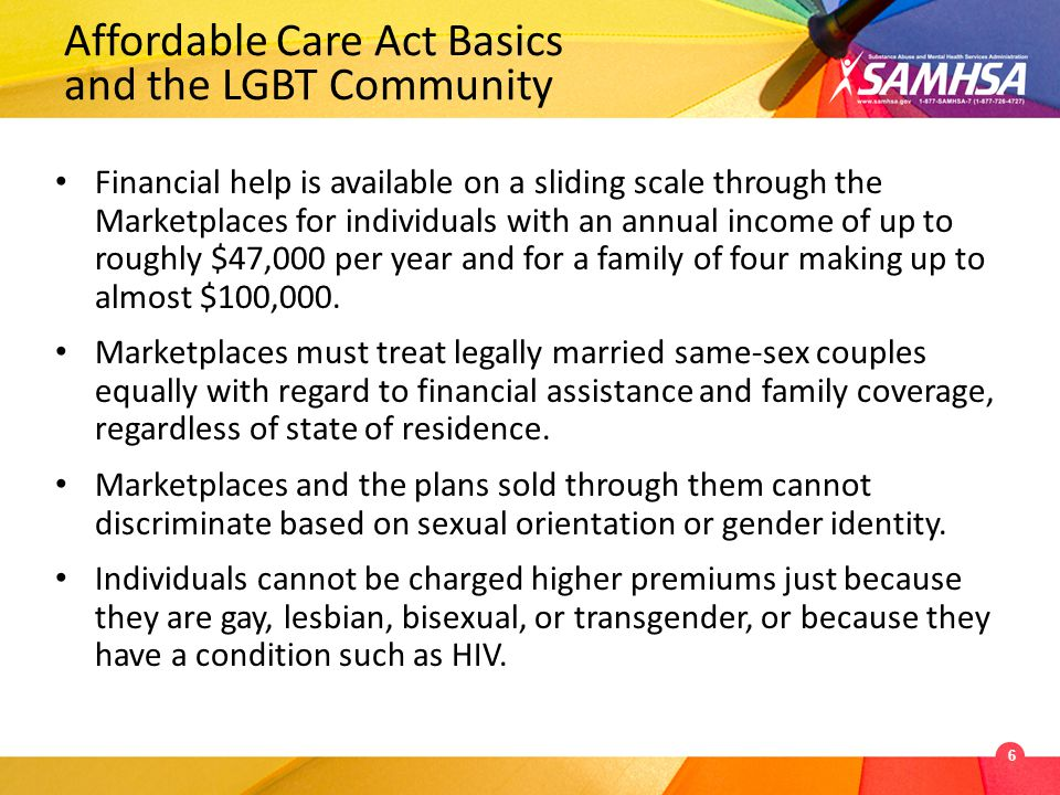 Financial help is available on a sliding scale through the Marketplaces for individuals with an annual income of up to roughly $47,000 per year and for a family of four making up to almost $100,000.