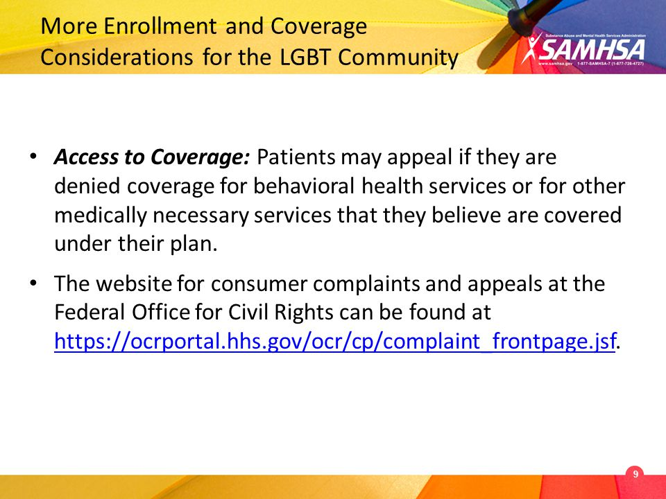 More Enrollment and Coverage Considerations for the LGBT Community Access to Coverage: Patients may appeal if they are denied coverage for behavioral health services or for other medically necessary services that they believe are covered under their plan.