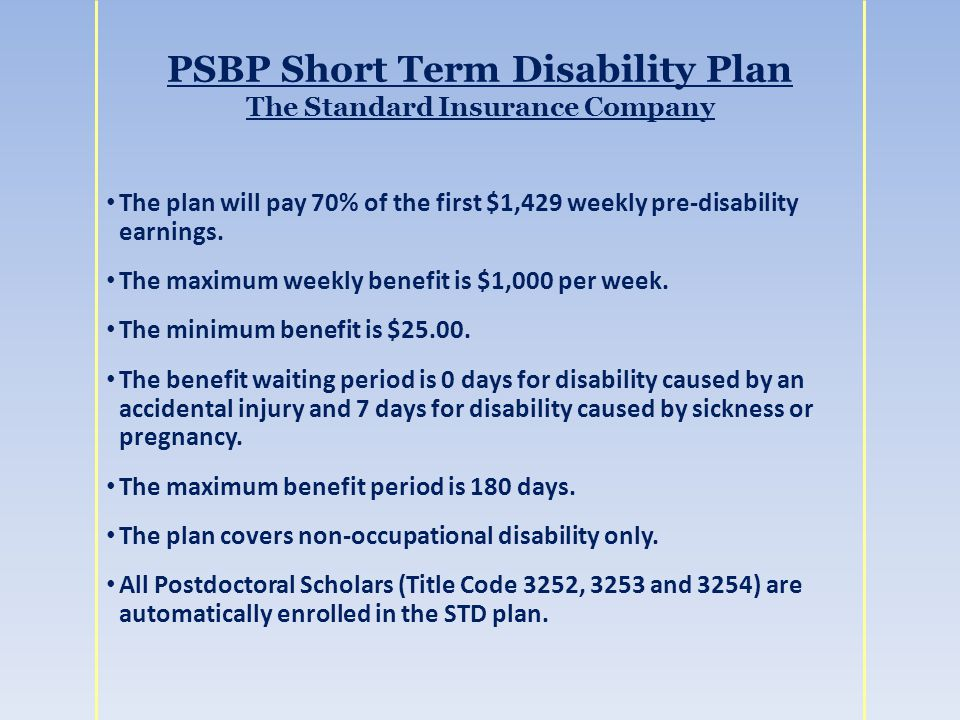 PSBP Short Term Disability Plan The Standard Insurance Company The plan will pay 70% of the first $1,429 weekly pre-disability earnings.