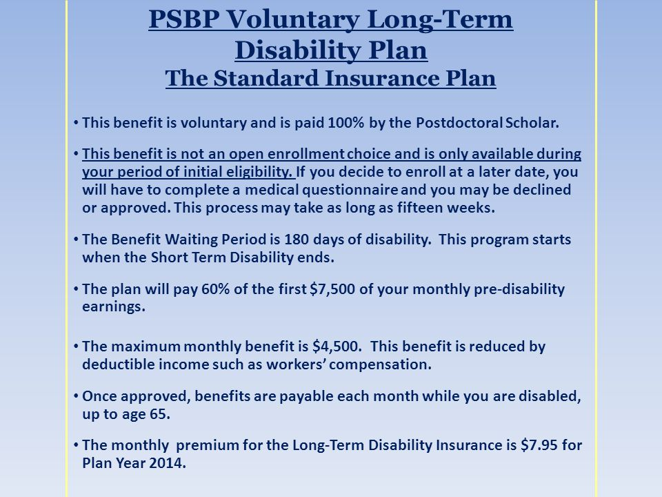PSBP Voluntary Long-Term Disability Plan The Standard Insurance Plan This benefit is voluntary and is paid 100% by the Postdoctoral Scholar.