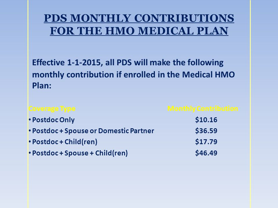PDS MONTHLY CONTRIBUTIONS FOR THE HMO MEDICAL PLAN Effective 1-1-2015, all PDS will make the following monthly contribution if enrolled in the Medical HMO Plan: Coverage TypeMonthly Contribution Postdoc Only$10.16 Postdoc + Spouse or Domestic Partner$36.59 Postdoc + Child(ren)$17.79 Postdoc + Spouse + Child(ren)$46.49