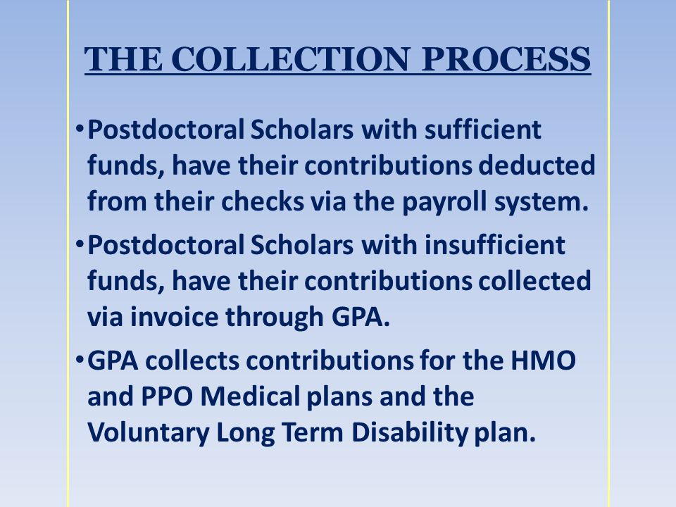 THE COLLECTION PROCESS Postdoctoral Scholars with sufficient funds, have their contributions deducted from their checks via the payroll system.