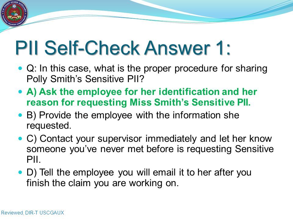 Reviewed, DIR-T USCGAUX PII Self-Check Answer 1: Q: In this case, what is the proper procedure for sharing Polly Smith's Sensitive PII.