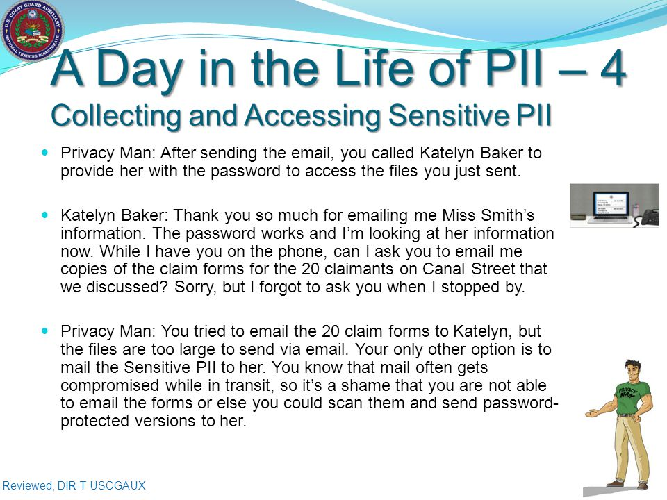Reviewed, DIR-T USCGAUX A Day in the Life of PII – 4 Collecting and Accessing Sensitive PII Privacy Man: After sending the email, you called Katelyn Baker to provide her with the password to access the files you just sent.