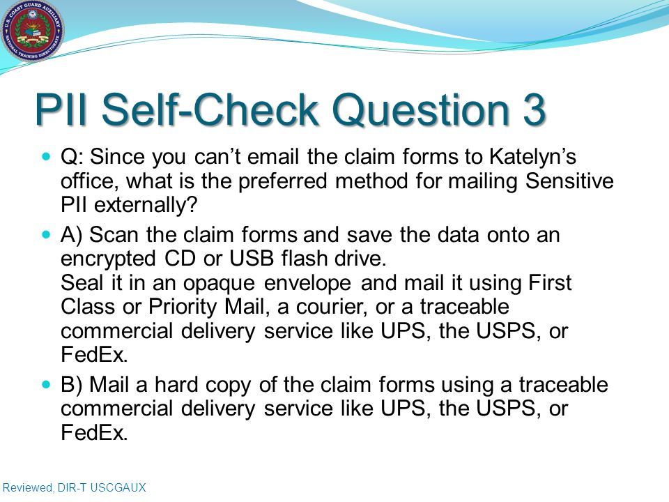 Reviewed, DIR-T USCGAUX PII Self-Check Question 3 Q: Since you can't email the claim forms to Katelyn's office, what is the preferred method for mailing Sensitive PII externally.