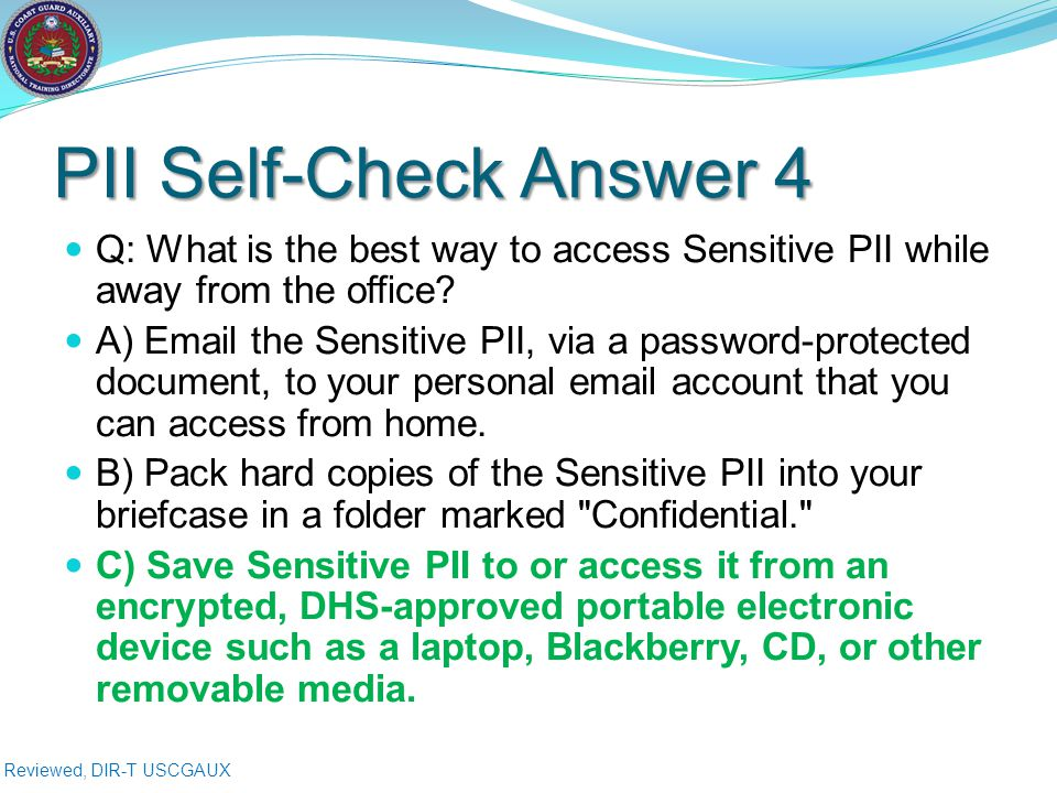 Reviewed, DIR-T USCGAUX PII Self-Check Answer 4 Q: What is the best way to access Sensitive PII while away from the office.