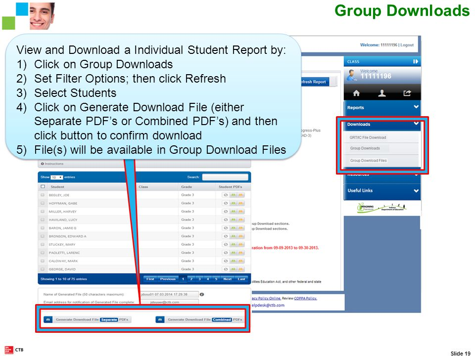 CTB IN Web Portal Scrolling Ticker Slide 19 Group Downloads View and Download a Individual Student Report by: 1)Click on Group Downloads 2)Set Filter Options; then click Refresh 3)Select Students 4)Click on Generate Download File (either Separate PDF's or Combined PDF's) and then click button to confirm download 5)File(s) will be available in Group Download Files View and Download a Individual Student Report by: 1)Click on Group Downloads 2)Set Filter Options; then click Refresh 3)Select Students 4)Click on Generate Download File (either Separate PDF's or Combined PDF's) and then click button to confirm download 5)File(s) will be available in Group Download Files