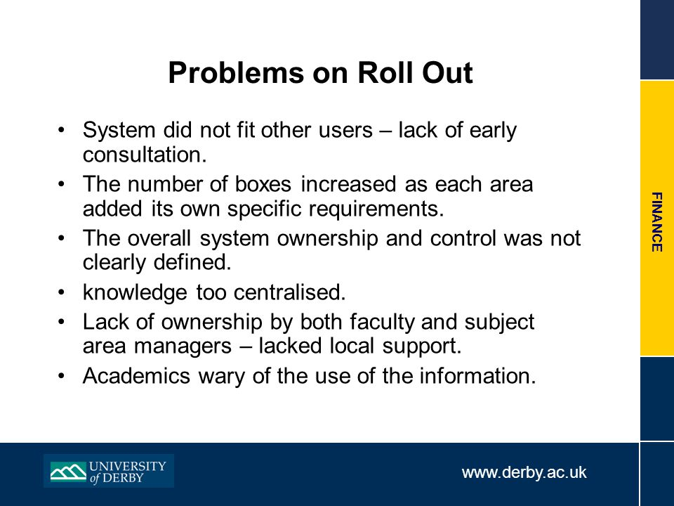 www.derby.ac.uk FINANCE Problems on Roll Out System did not fit other users – lack of early consultation. The number of boxes increased as each area a