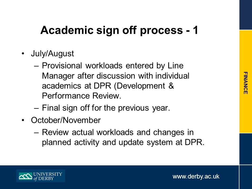 www.derby.ac.uk FINANCE Academic sign off process - 1 July/August –Provisional workloads entered by Line Manager after discussion with individual acad