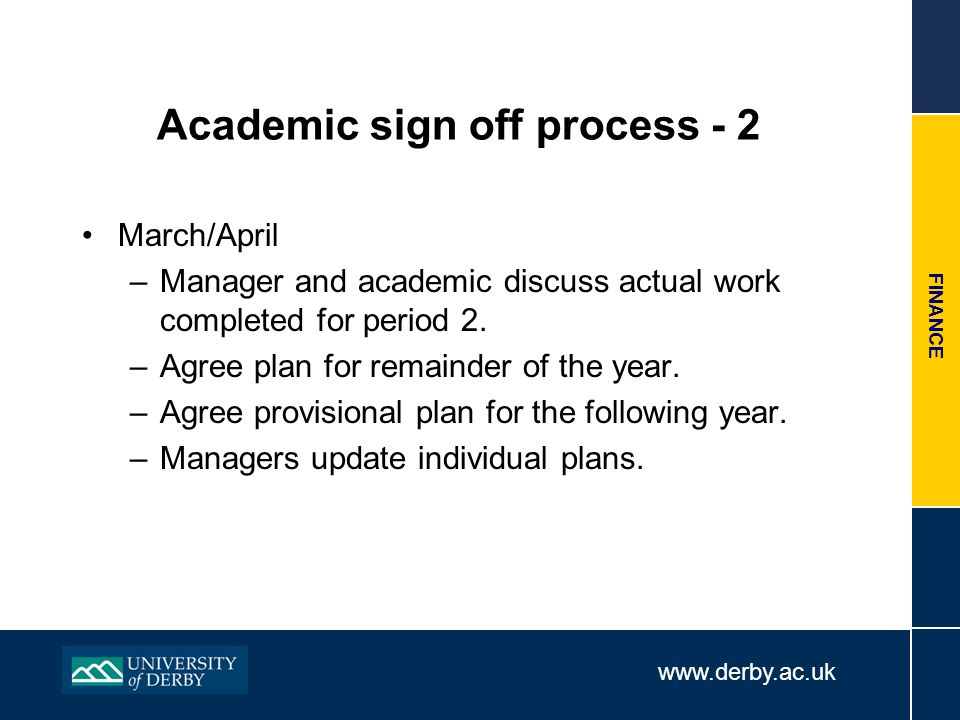 www.derby.ac.uk FINANCE Academic sign off process - 2 March/April –Manager and academic discuss actual work completed for period 2.
