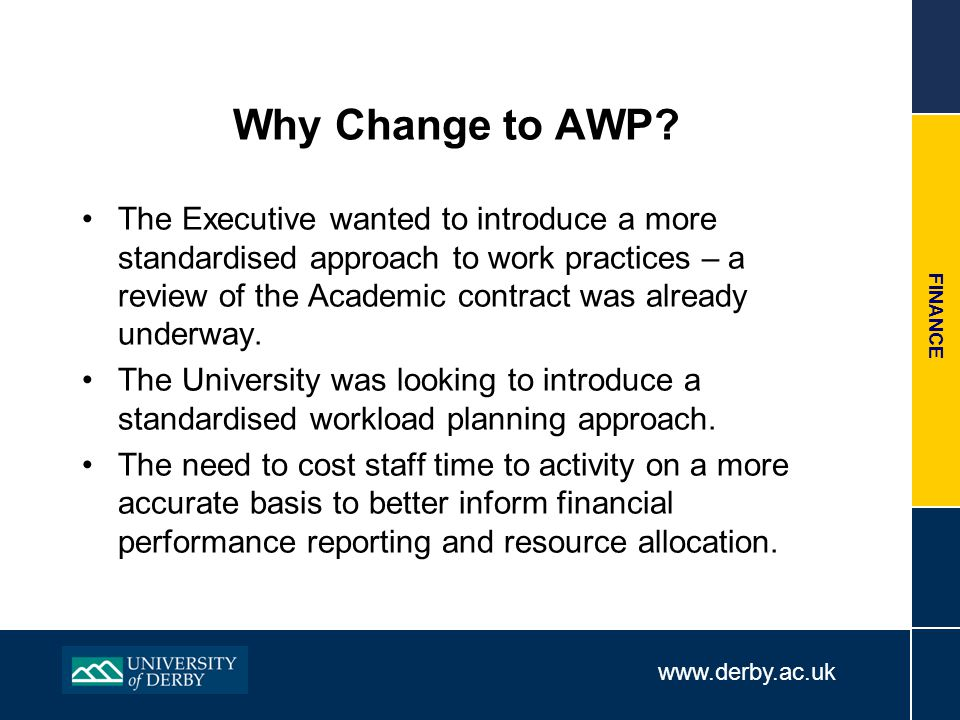 www.derby.ac.uk FINANCE Why Change to AWP? The Executive wanted to introduce a more standardised approach to work practices – a review of the Academic