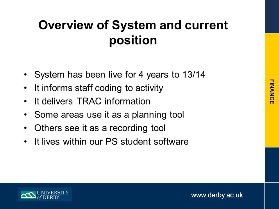 www.derby.ac.uk FINANCE Overview of System and current position System has been live for 4 years to 13/14 It informs staff coding to activity It deliv
