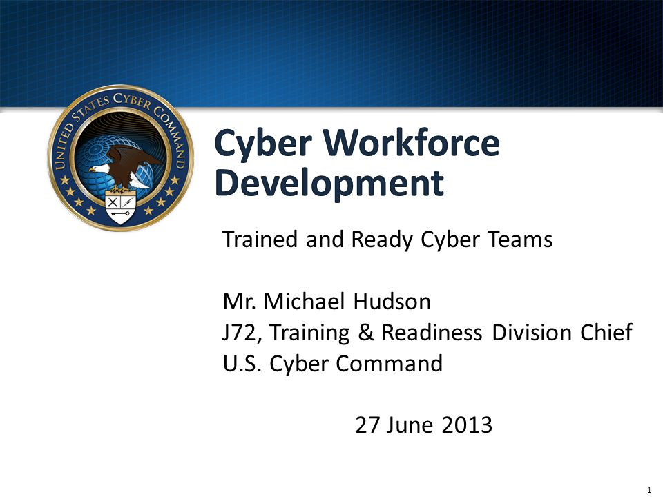 1 Trained and Ready Cyber Teams Mr. Michael Hudson J72, Training & Readiness Division Chief U.S. Cyber Command 27 June 2013