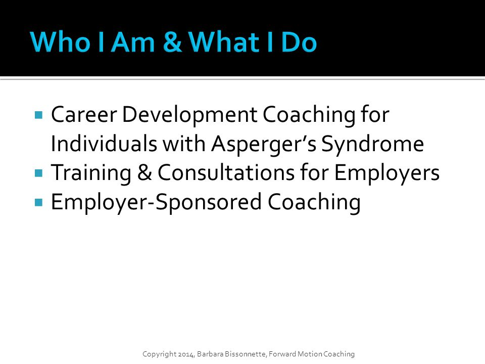  Career Development Coaching for Individuals with Asperger's Syndrome  Training & Consultations for Employers  Employer-Sponsored Coaching Copyright 2014, Barbara Bissonnette, Forward Motion Coaching