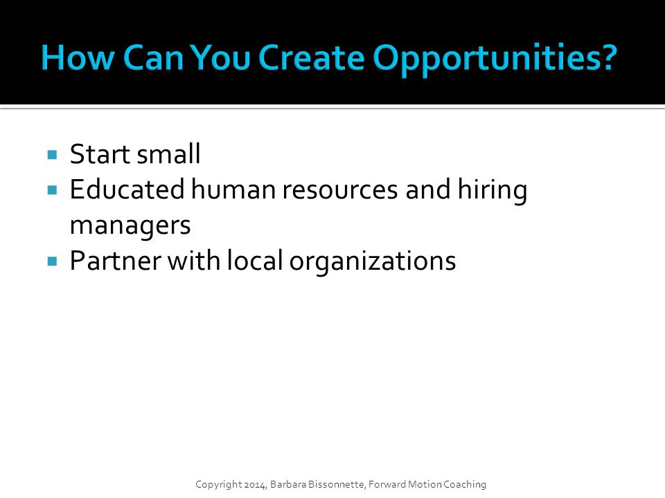  Start small  Educated human resources and hiring managers  Partner with local organizations Copyright 2014, Barbara Bissonnette, Forward Motion Coaching