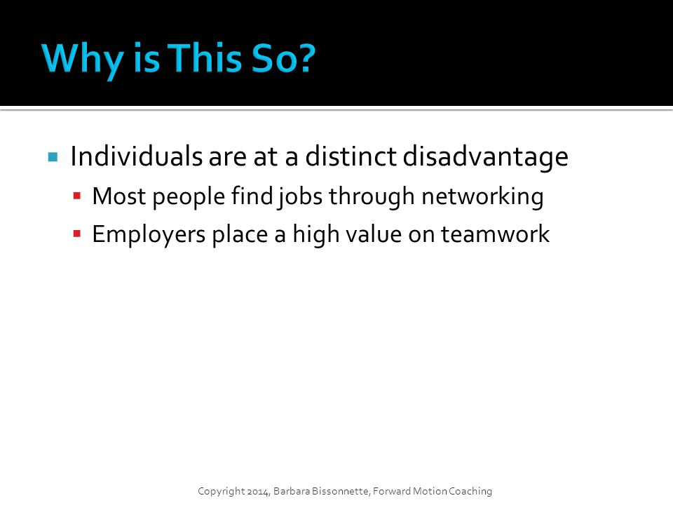  Individuals are at a distinct disadvantage  Most people find jobs through networking  Employers place a high value on teamwork Copyright 2014, Barbara Bissonnette, Forward Motion Coaching