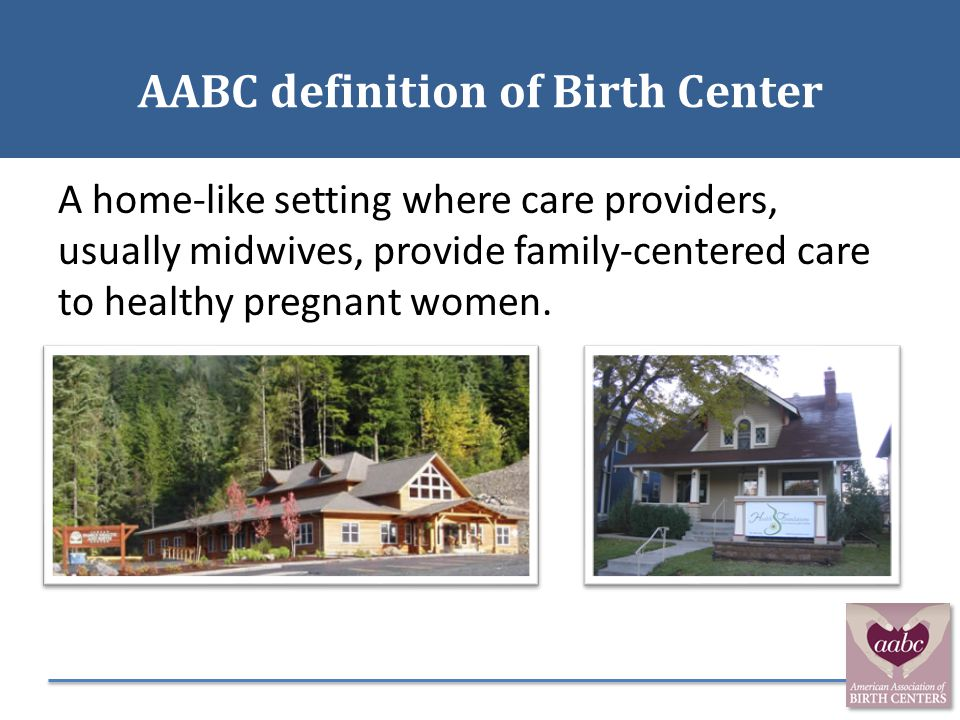 AABC definition of Birth Center A home-like setting where care providers, usually midwives, provide family-centered care to healthy pregnant women.