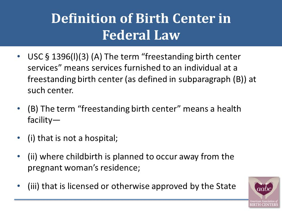 """Definition of Birth Center in Federal Law USC § 1396(l)(3) (A) The term """"freestanding birth center services"""" means services furnished to an individual"""