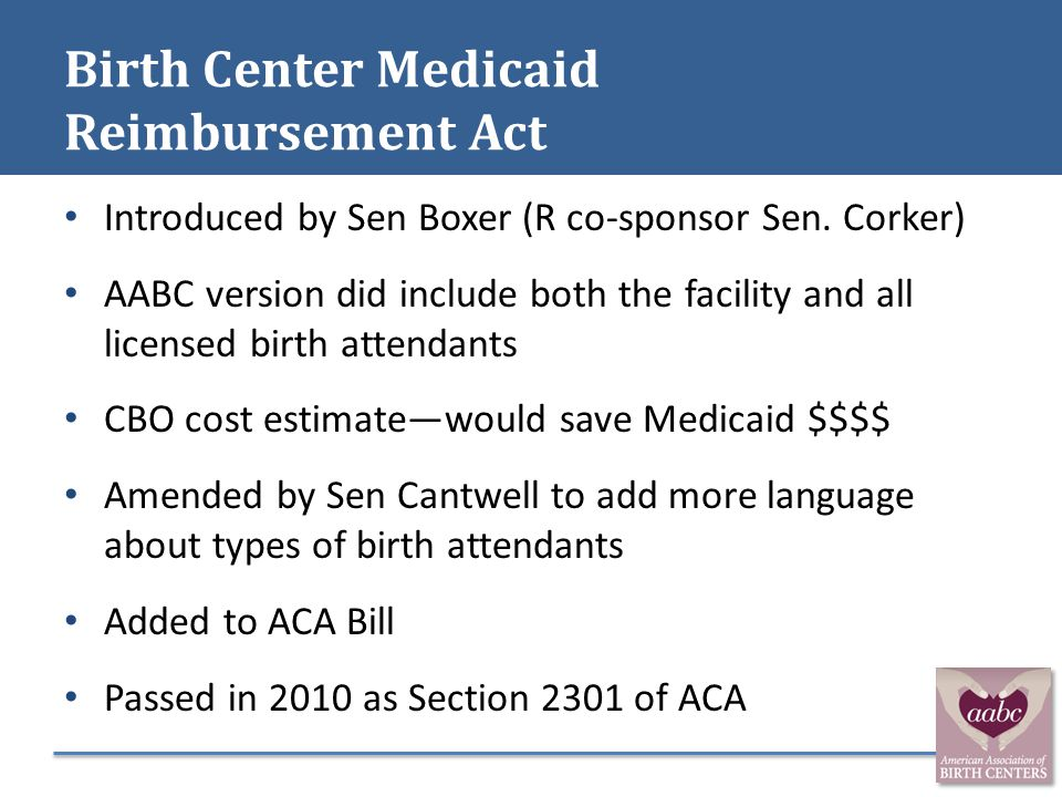 Birth Center Medicaid Reimbursement Act Introduced by Sen Boxer (R co-sponsor Sen. Corker) AABC version did include both the facility and all licensed
