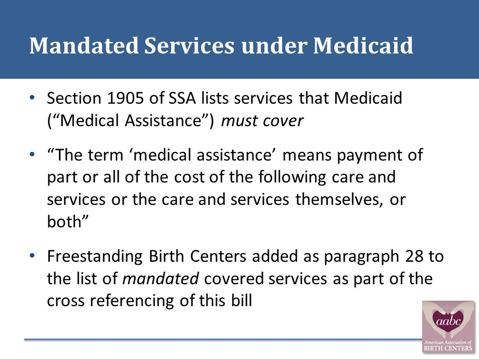 """Mandated Services under Medicaid Section 1905 of SSA lists services that Medicaid (""""Medical Assistance"""") must cover """"The term 'medical assistance' mea"""