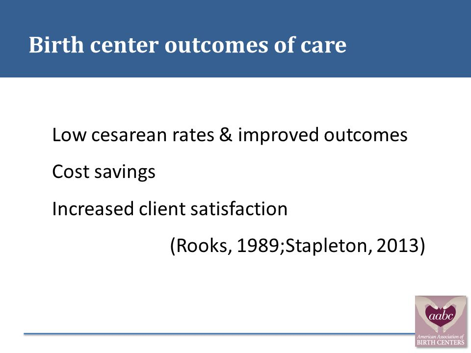 Birth center outcomes of care Low cesarean rates & improved outcomes Cost savings Increased client satisfaction (Rooks, 1989;Stapleton, 2013)