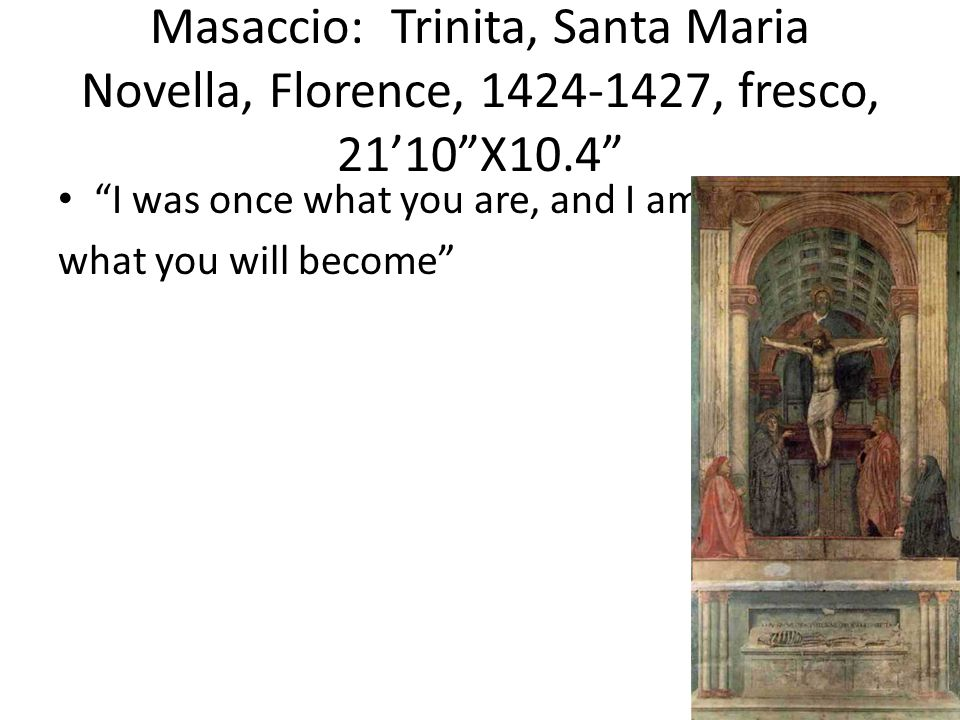 Masaccio: Trinita, Santa Maria Novella, Florence, 1424-1427, fresco, 21'10 X10.4 I was once what you are, and I am what you will become