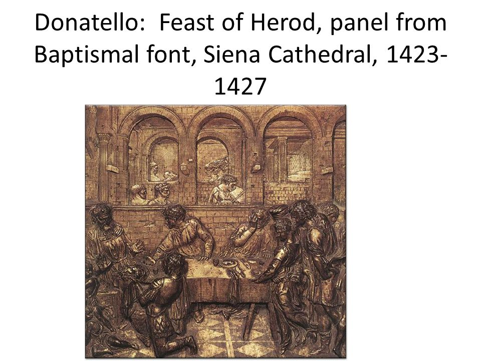 Donatello: Feast of Herod, panel from Baptismal font, Siena Cathedral, 1423- 1427