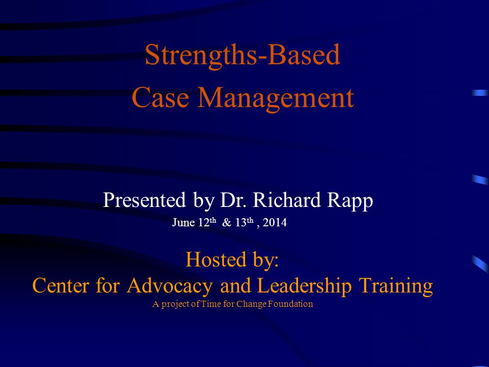 Hosted by: Center for Advocacy and Leadership Training A project of Time for Change Foundation Strengths-Based Case Management Presented by Dr. Richar