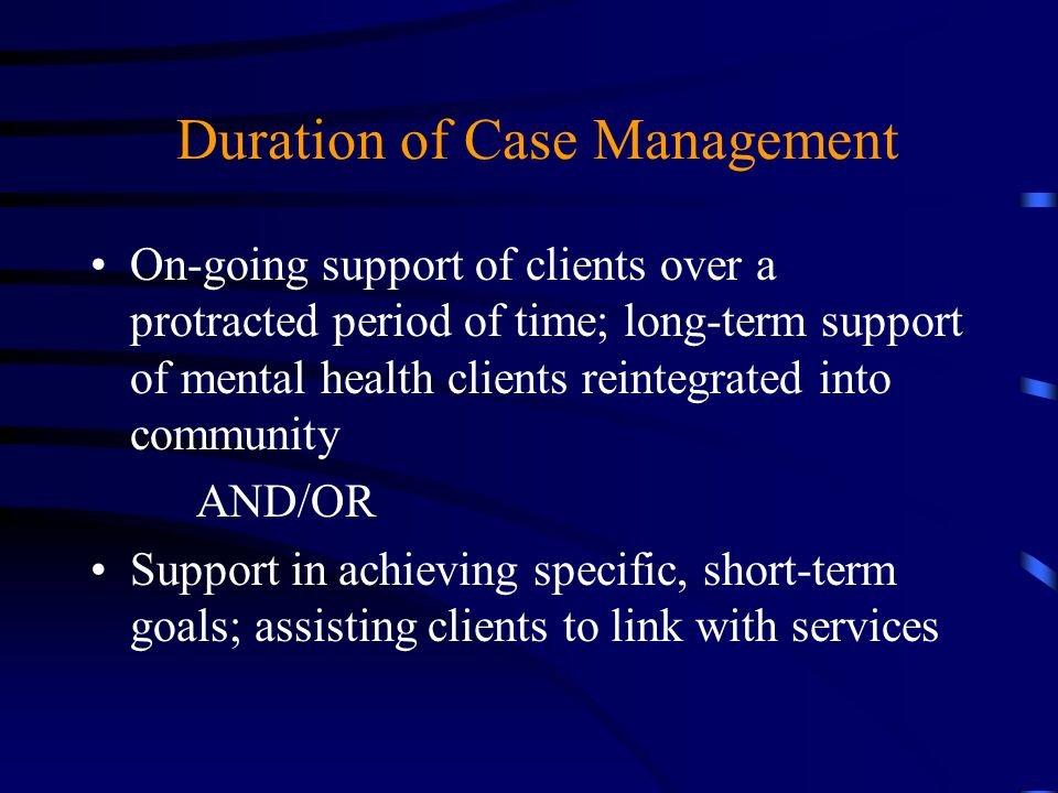 Duration of Case Management On-going support of clients over a protracted period of time; long-term support of mental health clients reintegrated into
