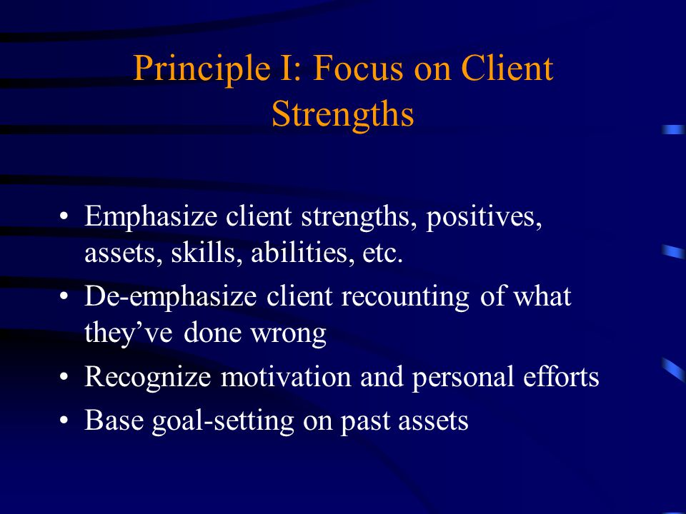 Principle I: Focus on Client Strengths Emphasize client strengths, positives, assets, skills, abilities, etc. De-emphasize client recounting of what t