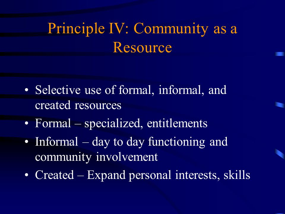 Principle IV: Community as a Resource Selective use of formal, informal, and created resources Formal – specialized, entitlements Informal – day to da