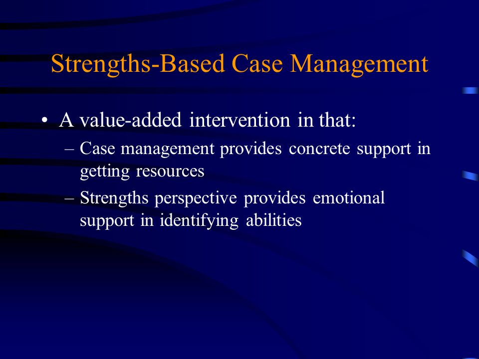 Strengths-Based Case Management A value-added intervention in that: –Case management provides concrete support in getting resources –Strengths perspec