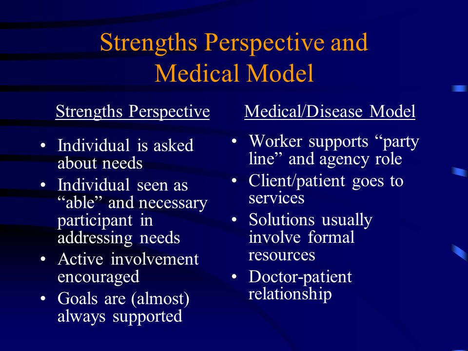 "Strengths Perspective and Medical Model Strengths Perspective Individual is asked about needs Individual seen as ""able"" and necessary participant in a"