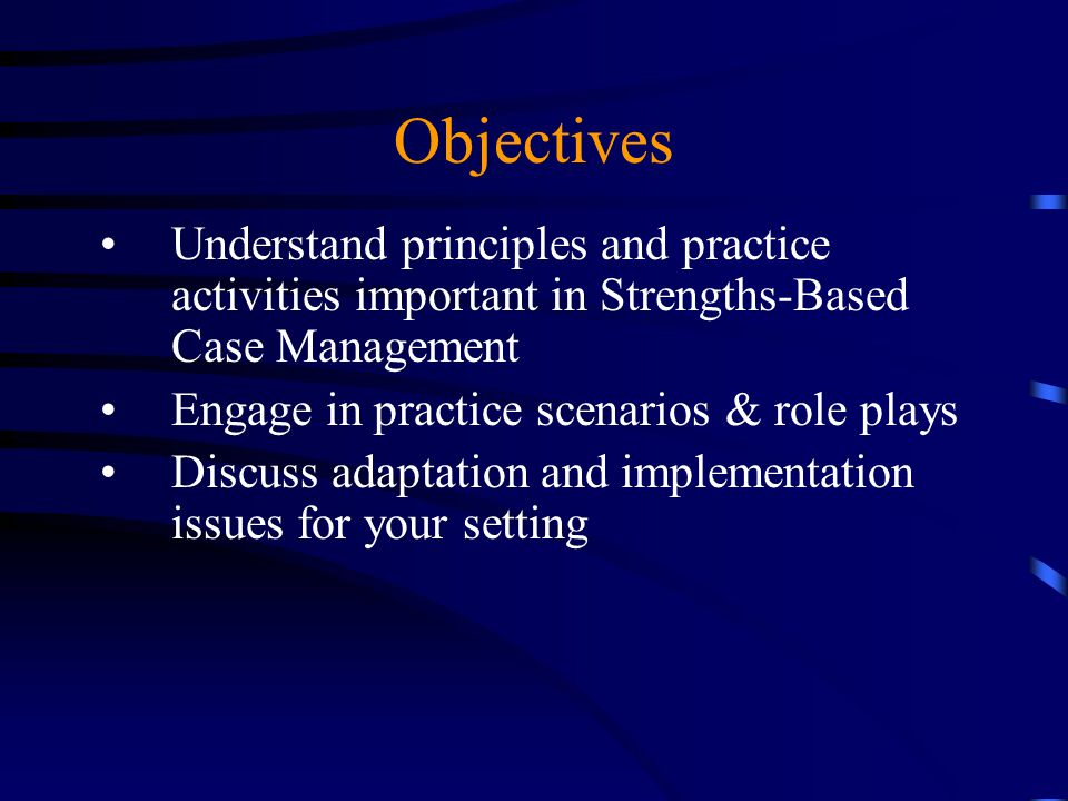Objectives Understand principles and practice activities important in Strengths-Based Case Management Engage in practice scenarios & role plays Discus
