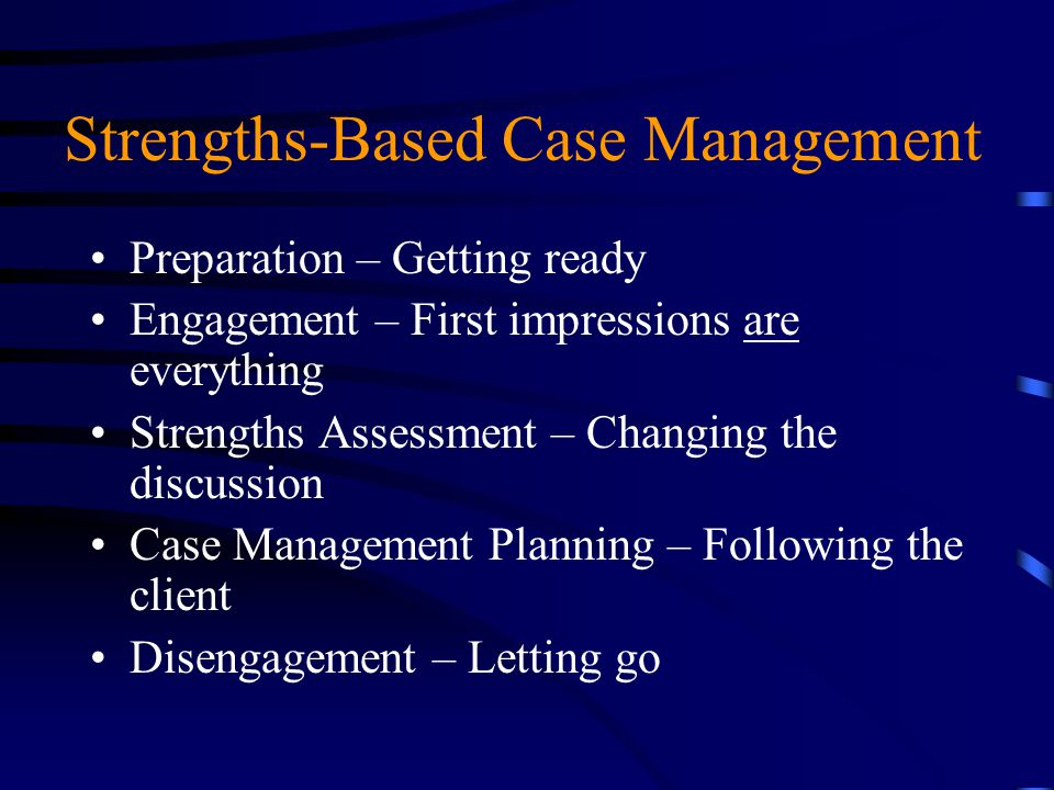 Strengths-Based Case Management Preparation – Getting ready Engagement – First impressions are everything Strengths Assessment – Changing the discussi