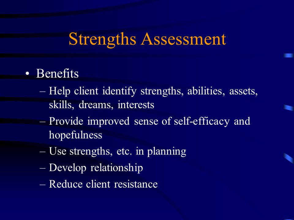 Strengths Assessment Benefits –Help client identify strengths, abilities, assets, skills, dreams, interests –Provide improved sense of self-efficacy a