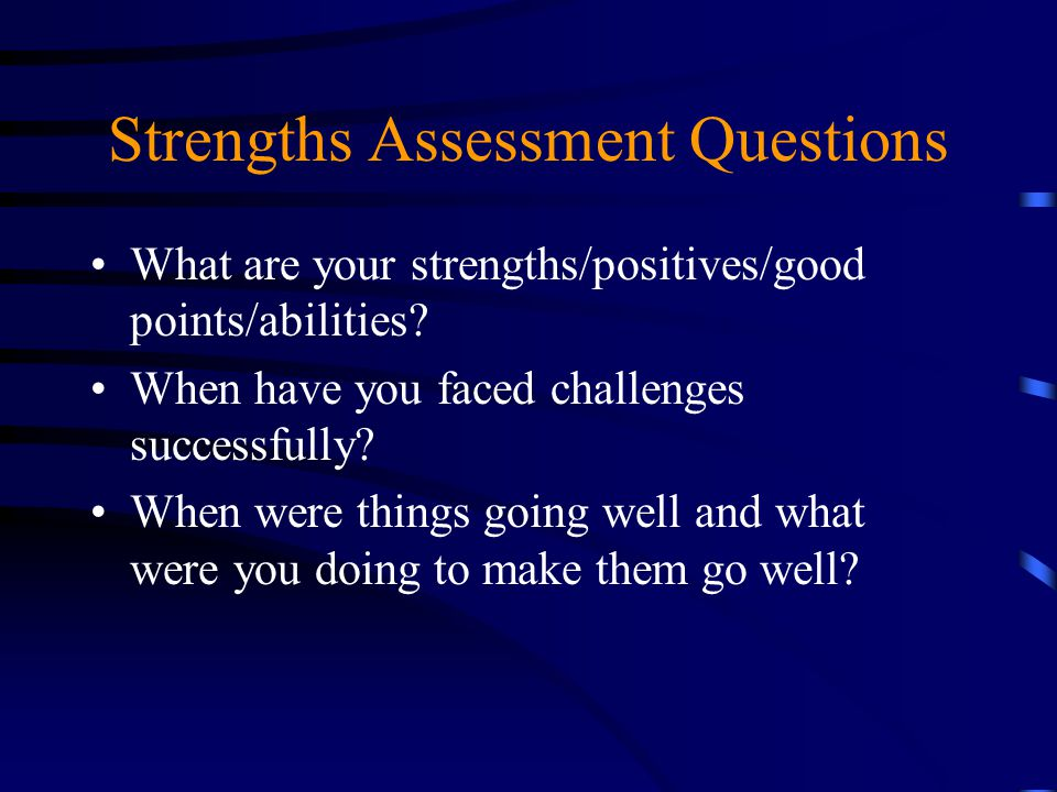 Strengths Assessment Questions What are your strengths/positives/good points/abilities? When have you faced challenges successfully? When were things