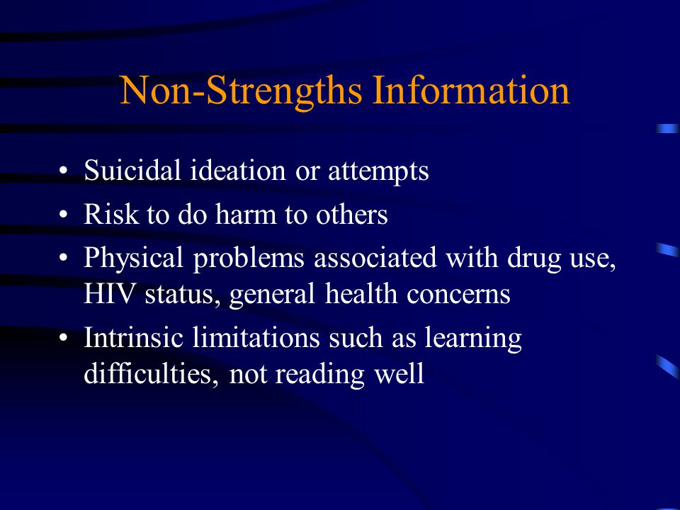 Non-Strengths Information Suicidal ideation or attempts Risk to do harm to others Physical problems associated with drug use, HIV status, general heal