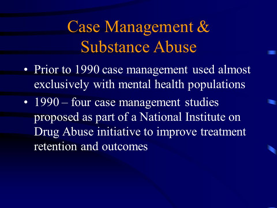 Case Management & Substance Abuse Prior to 1990 case management used almost exclusively with mental health populations 1990 – four case management stu