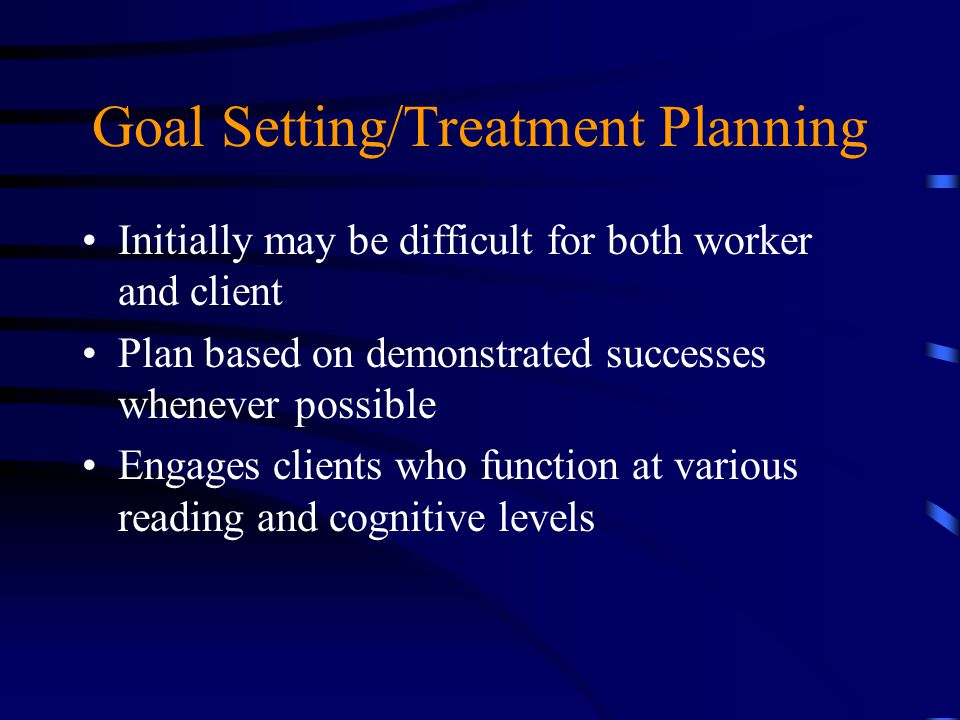 Goal Setting/Treatment Planning Initially may be difficult for both worker and client Plan based on demonstrated successes whenever possible Engages c