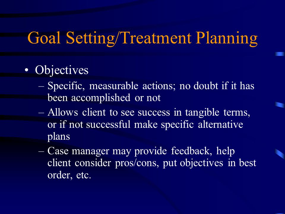 Goal Setting/Treatment Planning Objectives –Specific, measurable actions; no doubt if it has been accomplished or not –Allows client to see success in