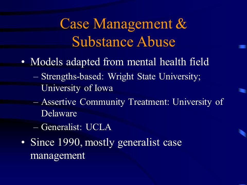 Case Management & Substance Abuse Models adapted from mental health field –Strengths-based: Wright State University; University of Iowa –Assertive Com